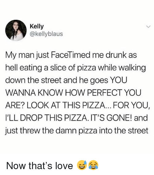 Drunk, Love, and Memes: Kelly  @kellyblaus  My man just FaceTimed me drunk as  hell eating a slice of pizza while walking  down the street and he goes YOU  WANNA KNOW HOW PERFECT YOU  ARE? LOOK AT THIS PIZZA... FOR YOU  I'LL DROP THIS PIZZA. IT'S GONE! and  just threw the damn pizza into the street Now that's love 😅😂