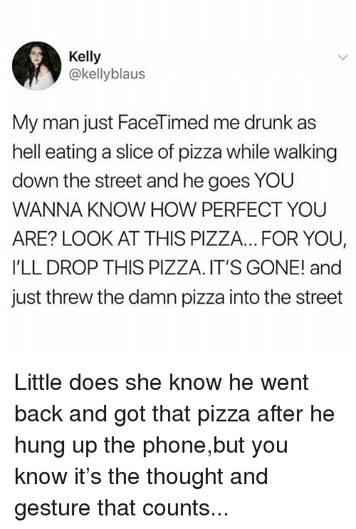 Drunk, Memes, and Phone: Kelly  @kellyblaus  My man just FaceTimed me drunk as  hell eating a slice of pizza while walking  down the street and he goes YOU  WANNA KNOW HOW PERFECT YOU  ARE? LOOK AT THIS PIZZA... FOR YOU,  I'LL DROP THIS PIZZA. IT'S GONE! and  just threw the damn pizza into the street Little does she know he went back and got that pizza after he hung up the phone,but you know it's the thought and gesture that counts...