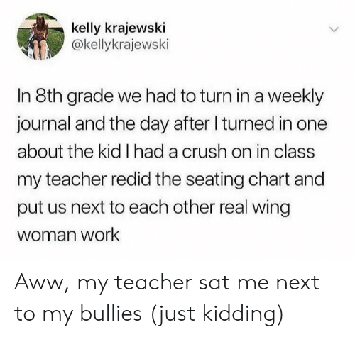 journal: kelly krajewski  @kellykrajewski  In 8th grade we had to turn ina weekly  journal and the day after I turned in one  about the kid I had a crush on in class  my teacher redid the seating chart and  put us next to each other real wing  woman work Aww, my teacher sat me next to my bullies (just kidding)