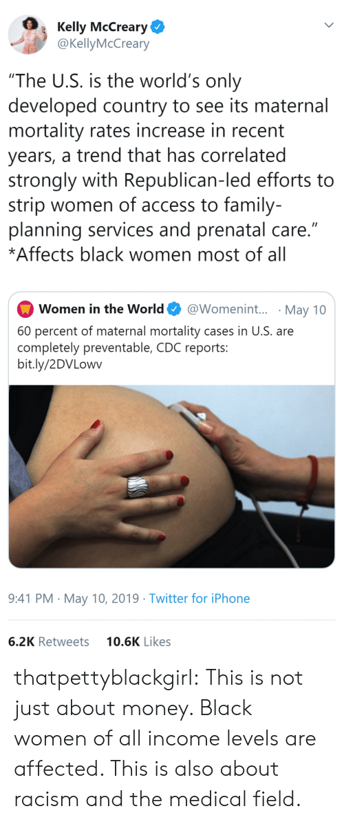 """republican: Kelly McCreary  @KellyMcCreary  """"The U.S. is the world's only  developed country to see its maternal  mortality rates increase in recent  years, a trend that has correlated  strongly with Republican-led efforts to  strip women of access to family-  planning services and prenatal care.""""  *Affects black women most of all  @Womenin... May 10  Women in the World  60 percent of maternal mortality cases in U.S. are  completely preventable, CDC reports:  bit.ly/2DVLowv  9:41 PM May 10, 2019 Twitter for iPhone  10.6K Likes  6.2K Retweets thatpettyblackgirl: This is not just about money. Black women of all income levels are affected. This is also about racism and the medical field."""