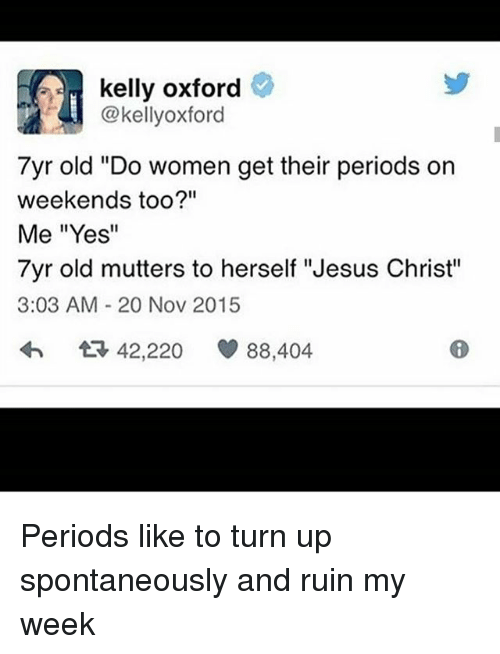 """Jesus, Memes, and Turn Up: kelly oxford  @kellyoxford  7yr old """"Do women get their periods on  weekends too?""""  Me """"Yes""""  7yr old mutters to herself """"Jesus Christ""""  3:03 AM 20 Nov 2015  42,220  88,404 Periods like to turn up spontaneously and ruin my week"""
