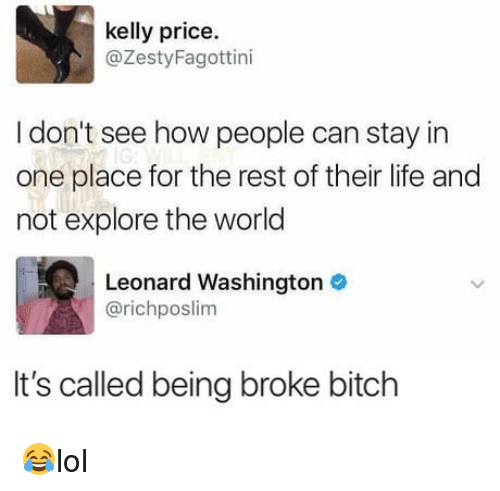 Being broke: kelly price.  @ZestyFagottini  I don't see how people can stay in  one place for the rest of their life and  not explore the world  Leonard Washington  @richposlim  It's called being broke bitch 😂lol