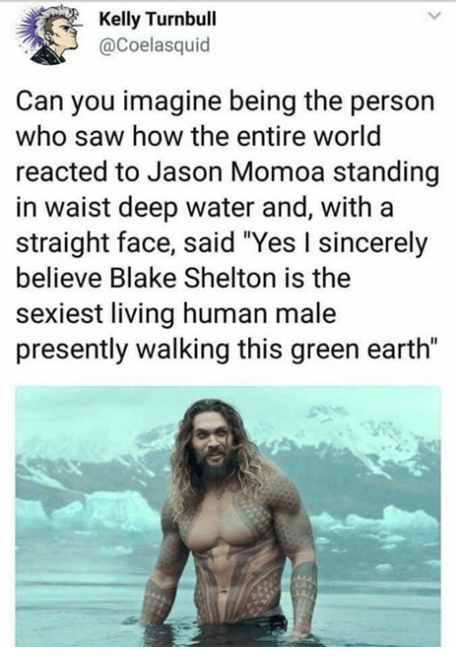 "Dank, Saw, and Jason Momoa: Kelly Turnbull  @Coelasquid  Can you imagine being the person  who saw how the entire world  reacted to Jason Momoa standing  in waist deep water and, with a  straight face, said ""Yes I sincerely  believe Blake Shelton is the  sexiest living human male  presently walking this green earth"""