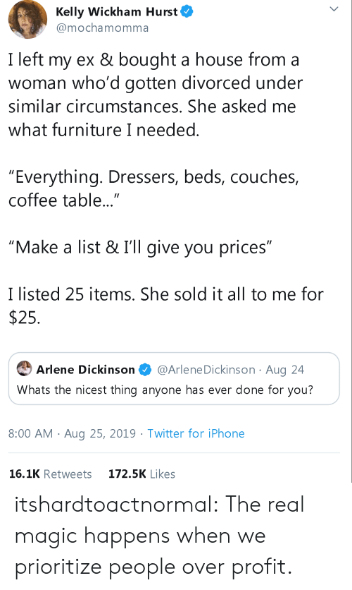 "Divorced: Kelly Wickham Hurst  @mochamomma  I left my ex & bought a house from a  woman who'd gotten divorced under  similar circumstances. She asked me  what furniture I needed.  ""Everything. Dressers, beds, couches,  coffee table...""  ""Make a list & I'll give you prices""  I listed 25 items. She sold it all to me for  $25  @Arlene Dickinson Aug 24  Arlene Dickinson  Whats the nicest thing anyone has ever done for you?  8:00 AM Aug 25, 2019. Twitter for iPhone  16.1K Retweets  172.5K Likes itshardtoactnormal:  The real magic happens when we prioritize people over profit."