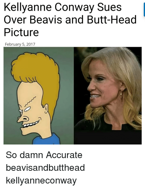 Beavies: Kellyanne Conway Sues  Over Beavis and Butt-Head  Picture  February 5, 2017 So damn Accurate beavisandbutthead kellyanneconway