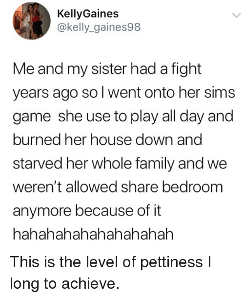 Pettiness: KellyGaines  @kelly_gaines98  Me and my sister had a fight  years ago sol went onto her sims  game she use to play all day and  burned her house down and  starved her whole family and we  weren't allowed share bedroom  anymore because of it  hahahahahahahahahah This is the level of pettiness I long to achieve.