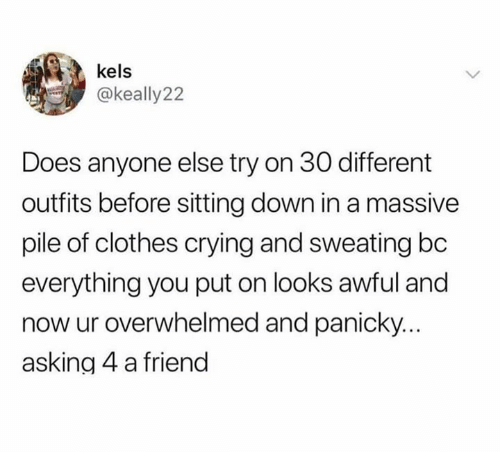 sitting down: kels  @keally22  Does anyone else try on 30 different  outfits before sitting down in a massive  pile of clothes crying and sweating bc  everything you put on looks awful and  now ur overwhelmed and panicky.  asking 4 a friend