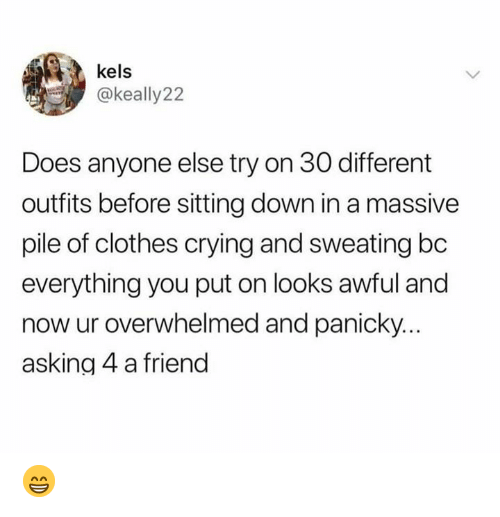 sitting down: kels  @keally22  Does anyone else try on 30 different  outfits before sitting down in a massive  pile of clothes crying and sweating bc  everything you put on looks awful and  now ur overwhelmed and panicky  asking 4 a friend 😁