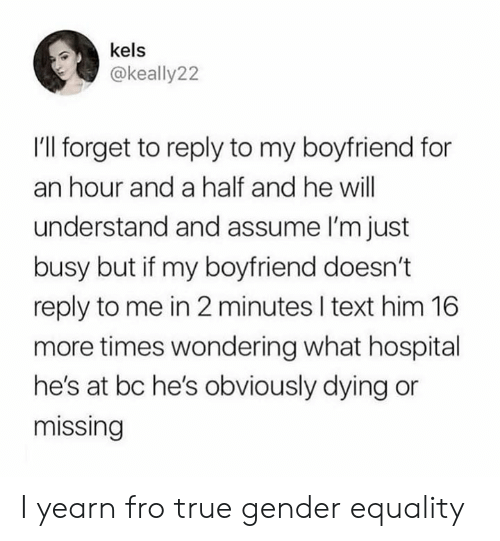 fro: kels  @keally22  I'l forget to reply to my boyfriend for  an hour and a half and he will  understand and assume I'm just  busy but if my boyfriend doesn't  reply to me in 2 minutes I text him 16  more times wondering what hospital  he's at bc he's obviously dying or  missing I yearn fro true gender equality