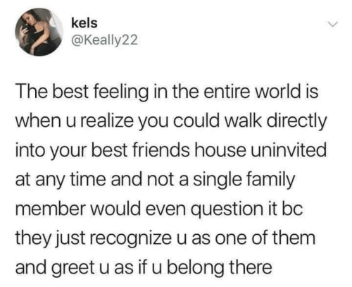 The Best Feeling: kels  @Keally22  The best feeling in the entire world is  when u realize you could walk directly  into your best friends house uninvited  at any time and not a single family  member would even question it bc  they just recognize u as one of them  and greet u as if u belong there