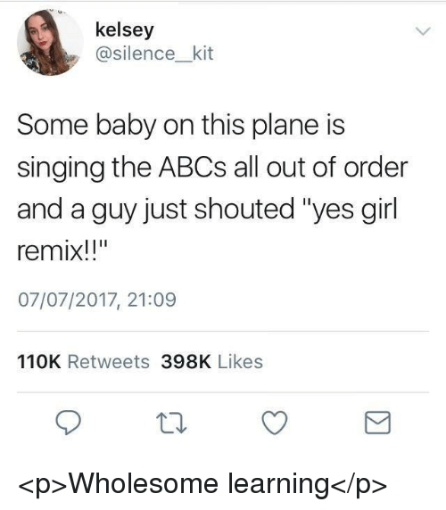 "Singing, Girl, and Wholesome: kelsey  asilence_kit  me baby on this plane is  singing the ABCs all out of order  and a guy just shouted ""yes girl  remix!!""  07/07/2017, 21:09  So  110K Retweets 398K Likes <p>Wholesome learning</p>"