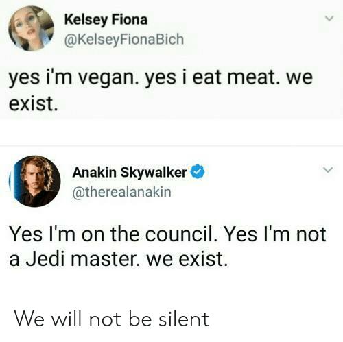 Anakin Skywalker: Kelsey Fiona  @KelseyFionaBich  yes i'm vegan. yes i eat meat. we  exist.  Anakin Skywalker  @therealanakin  Yes I'm on the council. Yes I'm not  a Jedi master. we exist. We will not be silent