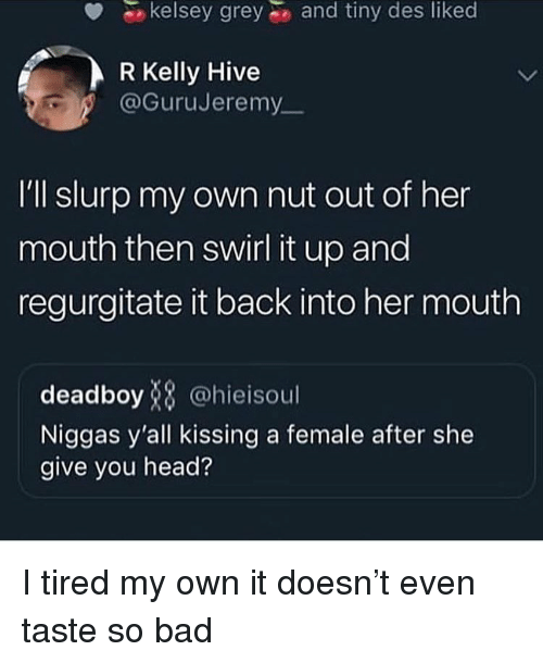 R. Kelly: kelsey grey  and tiny des likec  R Kelly Hive  @GuruJeremy  I'll slurp my own nut out of her  mouth then swirl it up and  regurgitate it back into her mouth  deadboy8 @hieisoul  Niggas y'all kissing a female after she  give you head? I tired my own it doesn't even taste so bad