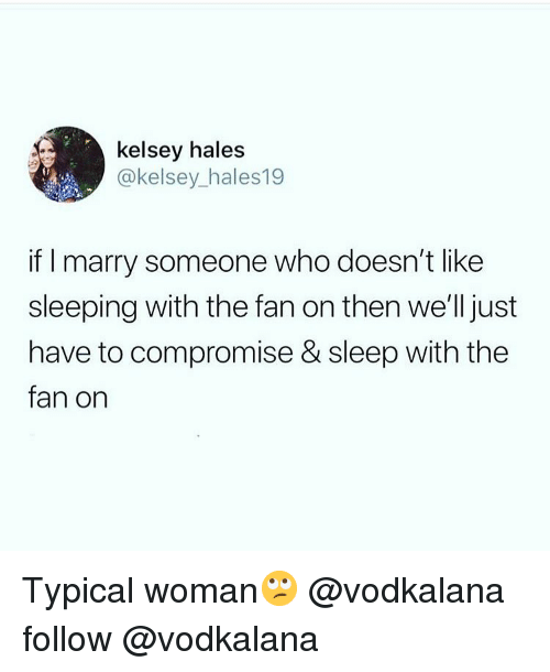 hales: kelsey hales  @kelsey_hales19  if I marry someone who doesn't like  sleeping with the fan on then we'll just  have to compromise & sleep with the  fan on Typical woman🙄 @vodkalana follow @vodkalana