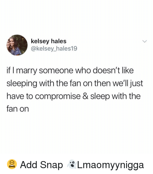 hales: kelsey hales  @kelsey_hales19  if I marry someone who doesn't like  sleeping with the fan on then we'lljust  have to compromise & sleep with the  fan on 😩 Add Snap 👻Lmaomyynigga