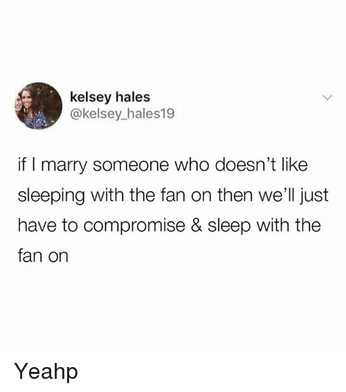 hales: kelsey hales  @kelsey_hales19  if I marry someone who doesn't like  sleeping with the fan on then we'll just  have to compromise & sleep with the  fan on Yeahp