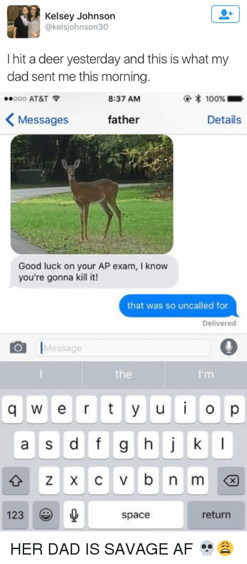 Af, Dad, and Deer: Kelsey Johnson  kelsjohnson30  (a I hit a deer yesterday and this is what my  dad sent me this morning.   100%  ..ooo AT&T  8:37 AM  K Messages  father  Details  Good luck on your AP exam, l know  you're gonna kill it!  that was so uncalled for  Delivered  O Message  q w e r t y u i o p  a s d f g h j k l  v b n m  0  123  return  space HER DAD IS SAVAGE AF 💀😩