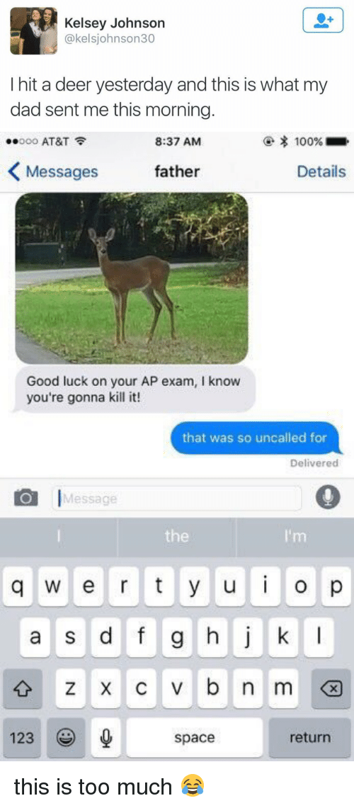 Dad, Deer, and Too Much: Kelsey Johnson  @kelsjohnson30  I hit a deer yesterday and this is what my  dad sent me this morning   8:37 AM  100%  ..ooo AT&T  K Messages  father  Details  Good luck on your AP exam, l know  you're gonna kill it!  that was so uncalled for  Delivered  Message  q W e r t y u i o p  a s d f g h j k l  v b n m  123  return  space this is too much 😂