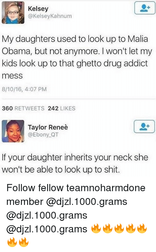 Ghetto, Memes, and Obama: Kelsey  @KelseyKahnum  My daughters used to look up to Malia  Obama, but not anymore. I won't let my  kids look up to that ghetto drug addict  mess  8/10/16, 4:07 PM  360 RETWEETS 242 LIKES  Taylor Reneè  @Ebony QT  If your daughter inherits your neck she  won't be able to look up to shit. Follow fellow teamnoharmdone member @djzl.1000.grams @djzl.1000.grams @djzl.1000.grams 🔥🔥🔥🔥🔥🔥🔥