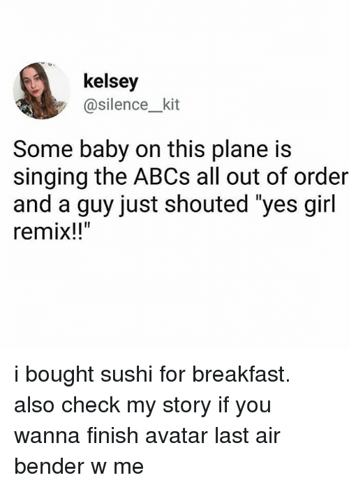 """Finish: kelsey  @silence_kit  Some baby on this plane is  singing the ABCs all out of order  and a guy just shouted """"yes girl  remix!!"""" i bought sushi for breakfast. also check my story if you wanna finish avatar last air bender w me"""