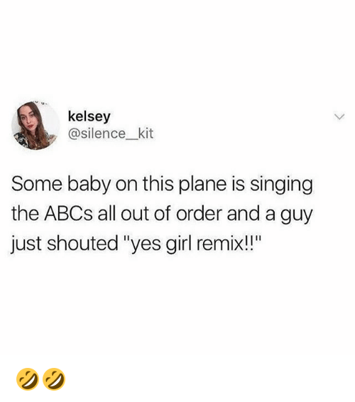 "Memes, Singing, and Girl: kelsey  @silence_kit  Some baby on this plane is singing  the ABCs all out of order and a guy  just shouted ""yes girl remix!!"" 🤣🤣"