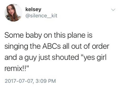 """remix: kelsey  @silence_kit  Some baby on this plane is  singing the ABCs all out of order  and a guy just shouted """"yes girl  remix!!""""  2017-07-07, 3:09 PM"""