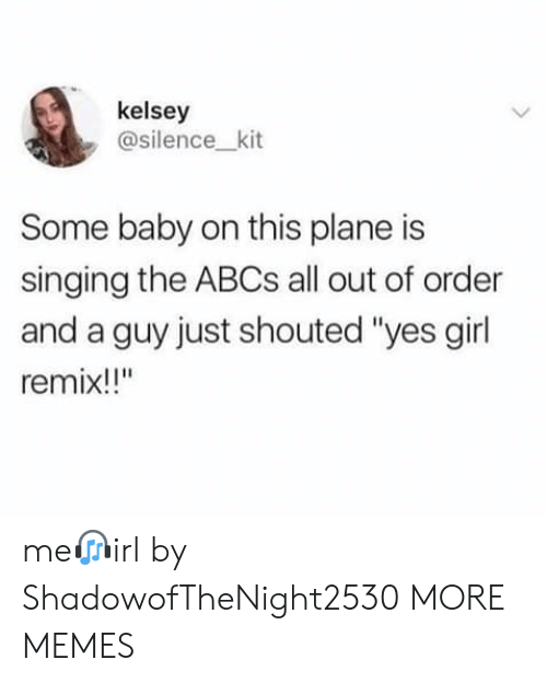 """remix: kelsey  @silence_kit  Some baby on this plane is  singing the ABCS all out of order  and a guy just shouted """"yes girl  remix!!"""" me?irl by ShadowofTheNight2530 MORE MEMES"""