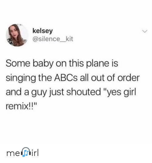 """remix: kelsey  @silence_kit  Some baby on this plane is  singing the ABCS all out of order  and a guy just shouted """"yes girl  remix!!"""" me?irl"""