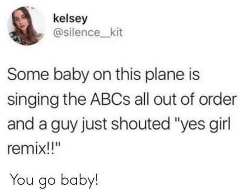"""remix: kelsey  @silence_kit  Some baby on this plane is  singing the ABCS all out of order  and a guy just shouted """"yes girl  remix!!"""" You go baby!"""