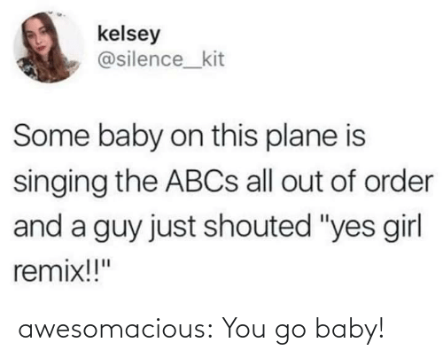 """remix: kelsey  @silence_kit  Some baby on this plane is  singing the ABCS all out of order  and a guy just shouted """"yes girl  remix!!"""" awesomacious:  You go baby!"""