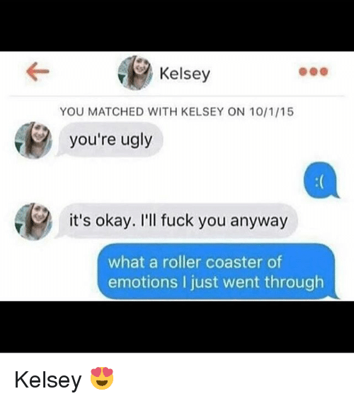 Rollers: Kelsey  YOU MATCHED WITH KELSEY ON 10/1/15  you're ugly  it's okay. I'll fuck you anyway  what a roller coaster of  emotions I just went through Kelsey 😍