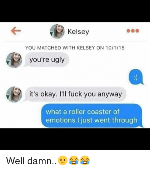 roller coasters: Kelsey  YOU MATCHED WITH KELSEY ON 10/1/15  you're ugly  it's okay. I'll fuck you anyway  what a roller coaster of  emotions I just went through Well damn..😕😂😂