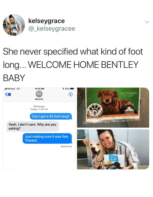 Memes, Verizon, and Yeah: kelseygrace  @_kelseygracee  She never specified what kind of foot  long...WELCOME HOME BENTLEY  BABY  Verizon LTE  11:11 AM  MJ  Mamma  * 91%  SEPTEMBER  iMessage  Today 11:09 AM  Can I get a $5 foot long?  Anima  Yeah, i don't care. Why are you  asking?  Just making sure it was fine.  Thanks!  Delivered  WEVOME  HOME