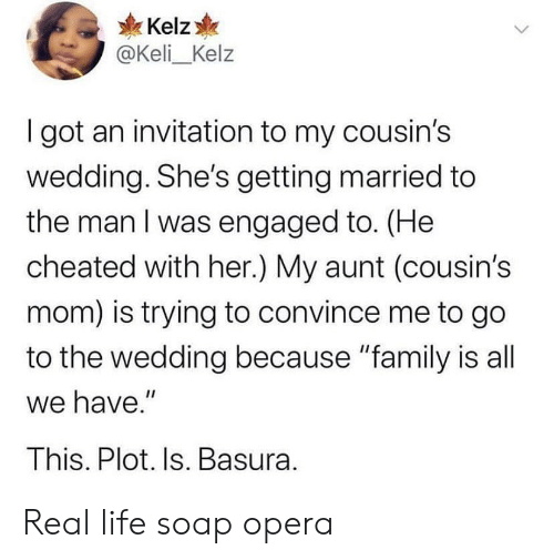 """soap: Kelz  @Keli_Kelz  I got an invitation to my cousin's  wedding. She's getting married to  the man I was engaged to. (He  cheated with her.) My aunt (cousin's  mom) is trying to convince me to go  to the wedding because """"family is all  we have.""""  This. Plot. Is. Basura. Real life soap opera"""