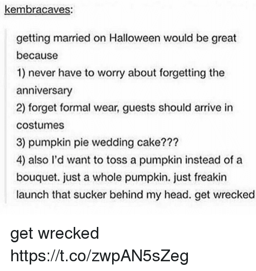 Wedding Cake: kembracaves:  getting married on Halloween would be great  because  1) never have to worry about forgetting the  anniversary  2) forget formal wear, guests should arrive in  costumes  3) pumpkin pie wedding cake???  4) also l'd want to toss a pumpkin instead of a  bouquet. just a whole pumpkin. just freakin  launch that sucker behind my head. get wrecked get wrecked https://t.co/zwpAN5sZeg