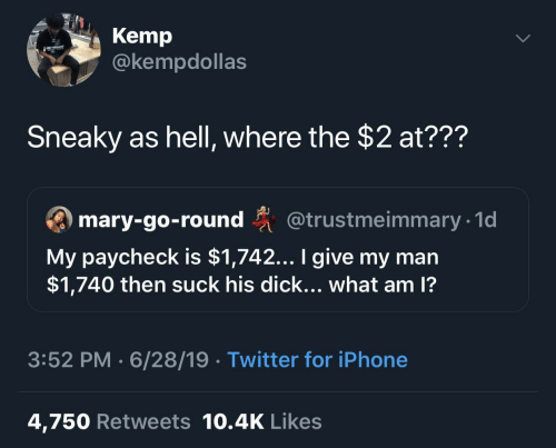 Iphone 4: Kemp  @kempdollas  Sneaky as hell, where the $2 at???  ary-go-round @trustmeimmary 1  My paycheck is $1,742... I give my man  $1,740 then suck his dick... what am 1?  3:52 PM 6/28/19 Twitter for iPhone  4,750 Retweets 10.4K Likes