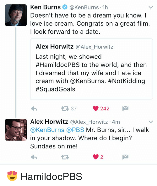 Mr. Burns: Ken Burns  @Ken Burns 1h  Doesn't have to be a dream you know.  love ice cream. Congrats on a great film  I look forward to a date.  Alex Horwitz  Alex Horwitz  Last night, we showed  #HamildocPBS to the world, and then  I dreamed that my wife and l ate ice  cream with @Ken Burns. #NotKidding  Squad Goals  242  Alex Horwitz  @Alex Horwitz 4m  Ken Burns PBS  Mr. Burns, sir... I walk  in your shadow. Where do l begin?  Sundaes on me! 😍 HamildocPBS
