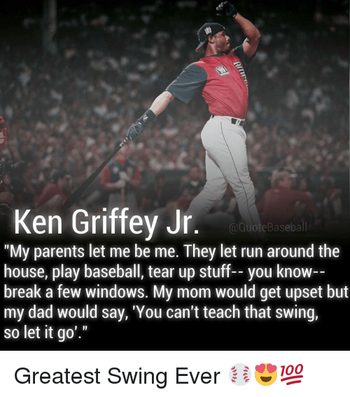 "quots: Ken Griffey Jr  @Quote Baseball  ""My parents let me be me. They let run around the  house, play baseball, tear up stuff-- you know--  break a few windows. My mom would get upset but  my dad would say, 'You can't teach that swing,  so let it go Greatest Swing Ever ⚾️😍💯"