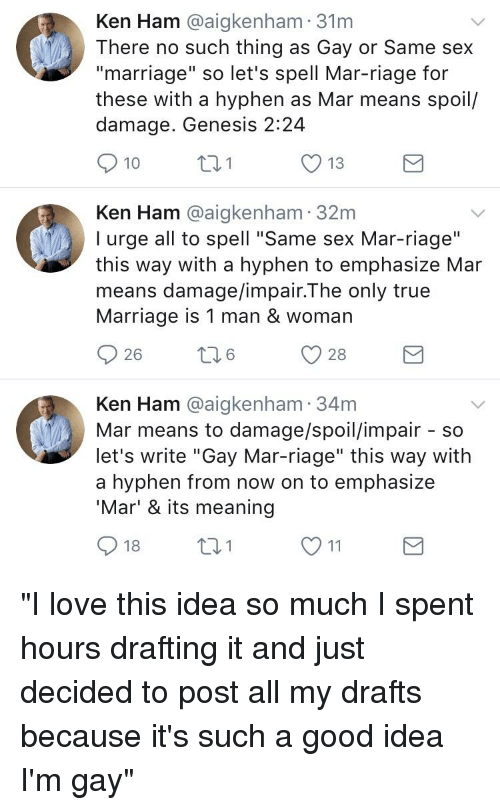 """kenning: Ken Ham @aigkenham 31nm  There no such thing as Gay or Same sex  """"marriage"""" so let's spell Mar-riage for  these with a hyphen as Mar means spoil/  damage. Genesis 2:24  10  O 13  Ken Ham @aigkenham 32m  I urge all to spell """"Same sex Mar-riage""""  this way with a hyphen to emphasize Mar  means damage/impair.The only true  Marriage is 1 man & woman  26  6  Ken Ham @aigkenham 34m  Mar means to damage/spoil/impair - so  let's write """"Gay Mar-riage"""" this way with  a hyphen from now on to emphasize  'Mar' & its meaning  18"""