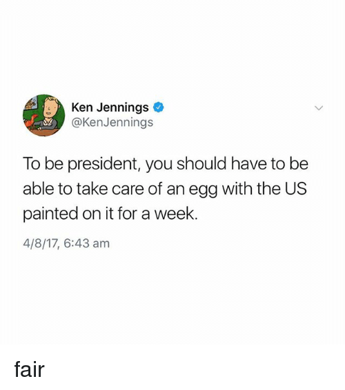 Jennings: Ken Jennings  @KenJennings  To be president, you should have to be  able to take care of an egg with the US  painted on it for a week.  4/8/17, 6:43 am fair