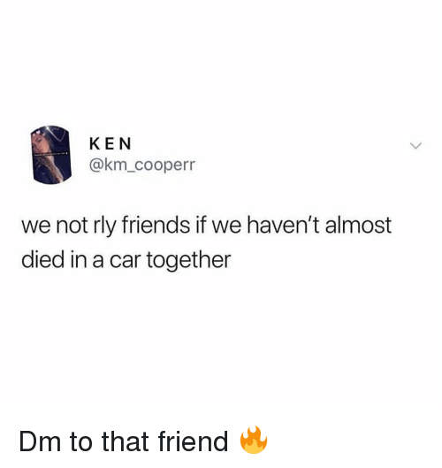 Almost Died: KEN  @km_cooperr  we not rly friends if we haven't almost  died in a car together Dm to that friend 🔥