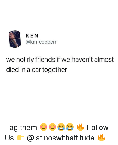Friends, Ken, and Memes: KEN  @km_cooperr  we not rly friends if we haven't almost  died in a car together Tag them 😊😊😂😂 🔥 Follow Us 👉 @latinoswithattitude 🔥