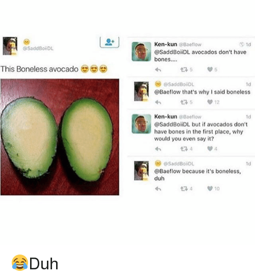 Bones, Ken, and Memes: Ken-kun @Baeflow  @SaddBoiiDL avocados don't have  bones....  SaddBoilDL  This Boneless avocado  다5  5  SaddBoiiDL  ld  @Bacflow that's why I said boneless  Ken-kun@Baeflow  @SaddBoliDL but if avocados don't  have bones in the first place, why  would you even say it?  1d  ⓦ @SaddBohDL  @Baeflow because it's boneless  duh  わ  1d 😂Duh
