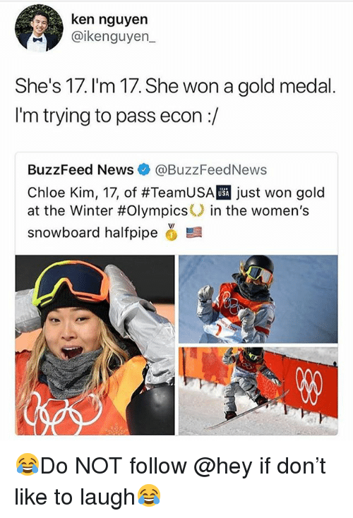 winter olympics: ken nguyen  @ikenguyen  She's 17. I'm 17. She won a gold medal  I'm trying to pass econ:/  BuzzFeed News @BuzzFeedNews  Chloe Kim, 17, of #TeamUSA just won gold  at the Winter #Olympics() in the women's  snowboard halfpipe ,髫  USA 😂Do NOT follow @hey if don't like to laugh😂