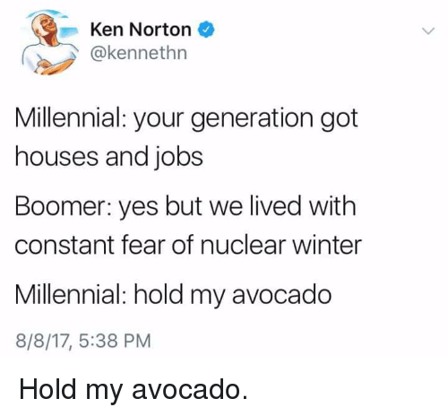 kenning: -Ken Norton  @kennethn  Millennial: your generation got  houses and jobs  Boomer: yes but we lived with  constant fear of nuclear winter  Millennial: hold my avocado  8/8/17, 5:38 PM Hold my avocado.