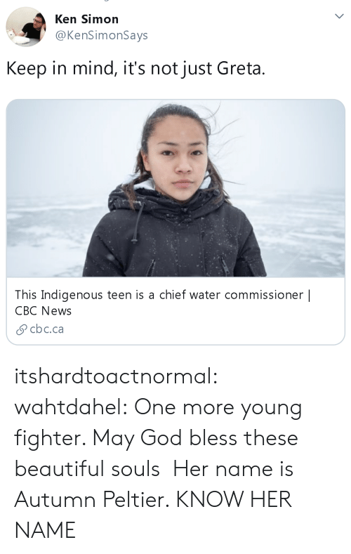 fighter: Ken Simon  @KenSimonSays  Keep in mind, it's not just Greta  This Indigenous teen is a chief water commissioner |  CBC News  cbc.ca itshardtoactnormal: wahtdahel:   One more young fighter. May God bless these beautiful souls   Her name is Autumn Peltier. KNOW HER NAME