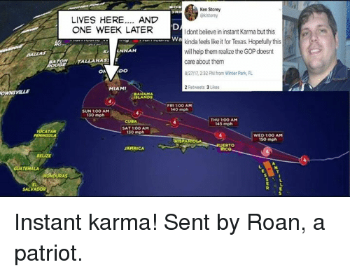 kenning: Ken Storey  LIVES HERE.... AND  ONE WEEK LATER  I dont believe in instant Karma but this  kinda feels like it for Texas. Hopefully this  will help them realize the GOP doesnt  care about them  8/27/17, 232 PM from Winter Park, FL  2 Retweets 3 Likes  Wa  ANNAH  TALLAHAS  OA  DO  MIAMI  ONSVILLE  AHAM A  ISLANDs  FRI 100 AM  140 mph  SUN 1OO AM  130 mph  THU 10O AM  145 mph  CUBA  SAT 100 AM  130 mph  ATAN  WED 1:0O AM  so mph  RTO  Rico  JAMAICA  ELIZE  SALVADOR Instant karma!  Sent by Roan, a patriot.