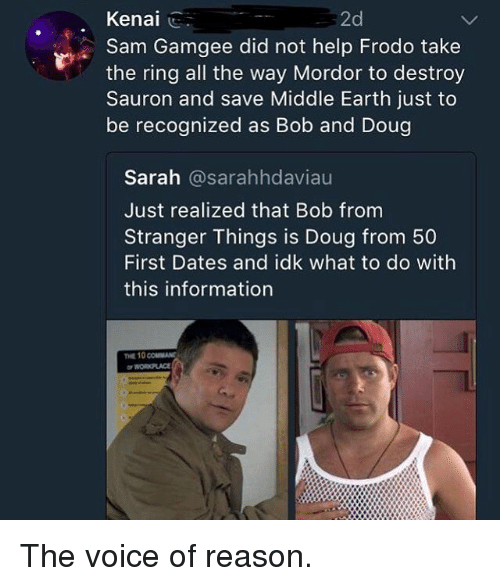 Doug, Funny, and The Voice: Kenal ..  2d  Sam Gamgee did not help Frodo take  the ring all the way Mordor to destroy  Sauron and save Middle Earth just to  be recognized as Bob and Doug  Sarah @sarahhdaviau  Just realized that Bob from  Stranger Things is Doug from 50  First Dates and idk what to do with  this information  THE 10 coUMAN The voice of reason.