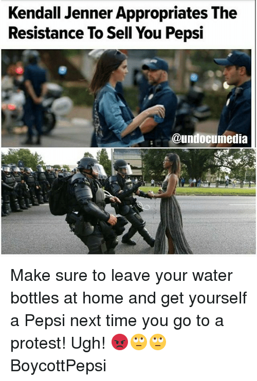 Kendall Jenner, Memes, and Protest: Kendall Jenner Appropriates The  Resistance To Sell You Pepsi  @undocumedia Make sure to leave your water bottles at home and get yourself a Pepsi next time you go to a protest! Ugh! 😡🙄🙄 BoycottPepsi