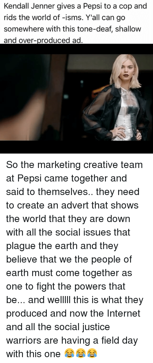Adverted: Kendall Jenner gives a Pepsi to a cop and  rids the world of -isms. Y'all can go  somewhere with this tone-deaf, shallow  and over  ad So the marketing creative team at Pepsi came together and said to themselves.. they need to create an advert that shows the world that they are down with all the social issues that plague the earth and they believe that we the people of earth must come together as one to fight the powers that be... and welllll this is what they produced and now the Internet and all the social justice warriors are having a field day with this one 😂😂😂